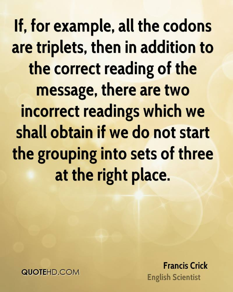 If, for example, all the codons are triplets, then in addition to the correct reading of the message, there are two incorrect readings which we shall obtain if we do not start the grouping into sets of three at the right place.