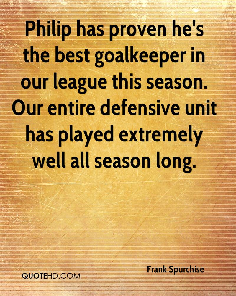 Philip has proven he's the best goalkeeper in our league this season. Our entire defensive unit has played extremely well all season long.