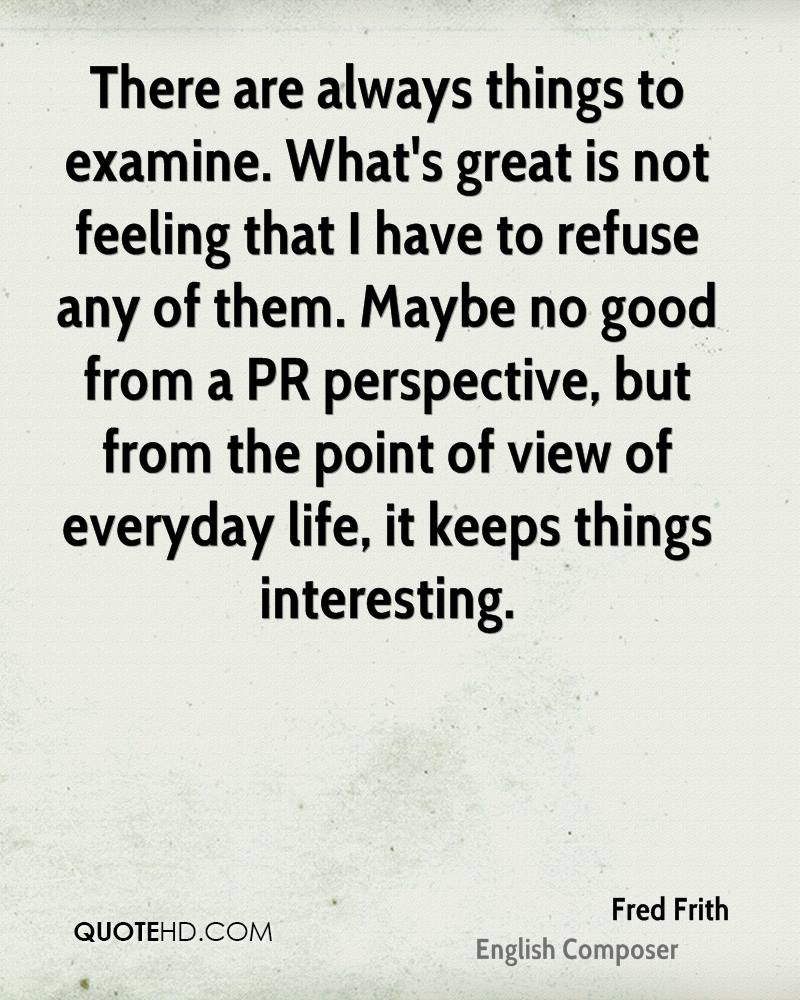 There are always things to examine. What's great is not feeling that I have to refuse any of them. Maybe no good from a PR perspective, but from the point of view of everyday life, it keeps things interesting.