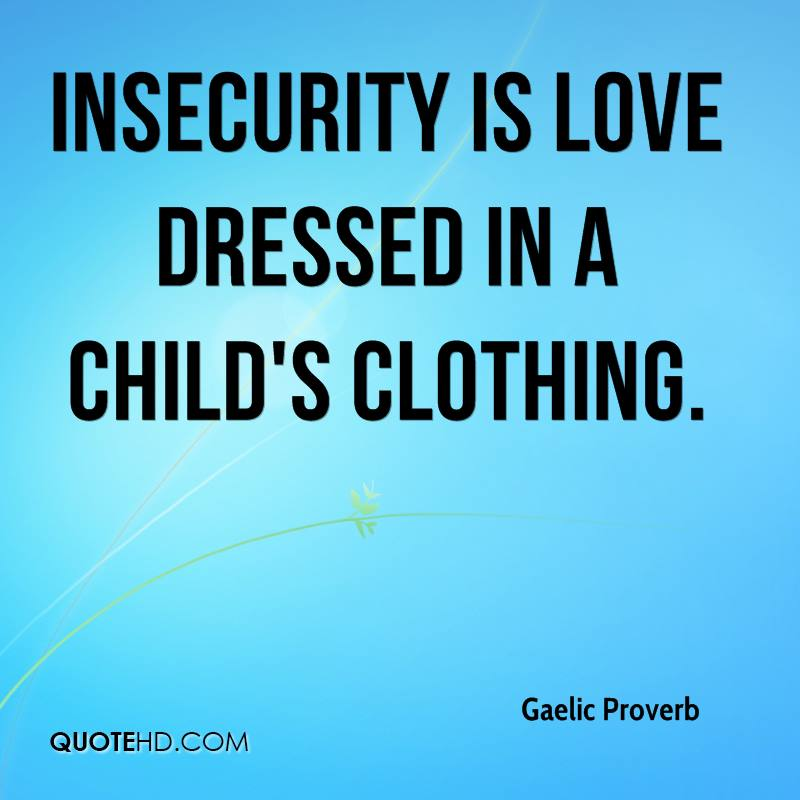 Insecurity is love dressed in a child's clothing.