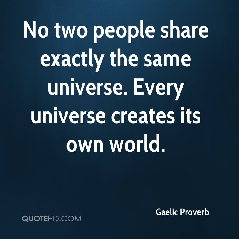 No two people share exactly the same universe. Every universe creates its own world.
