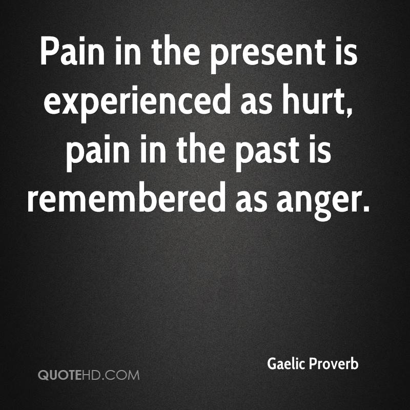 Pain in the present is experienced as hurt, pain in the past is remembered as anger.