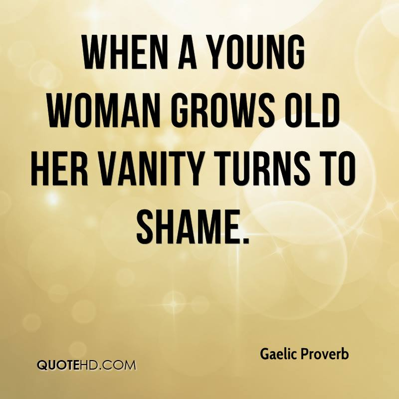 When a young woman grows old her vanity turns to shame.