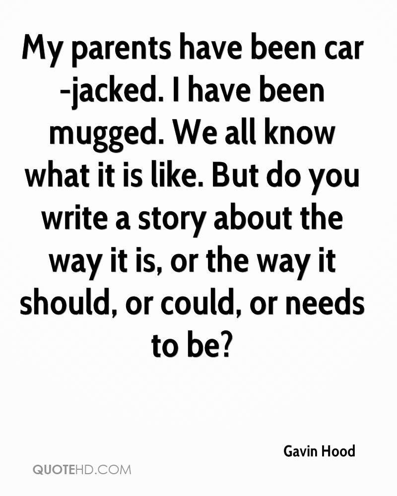 My parents have been car-jacked. I have been mugged. We all know what it is like. But do you write a story about the way it is, or the way it should, or could, or needs to be?