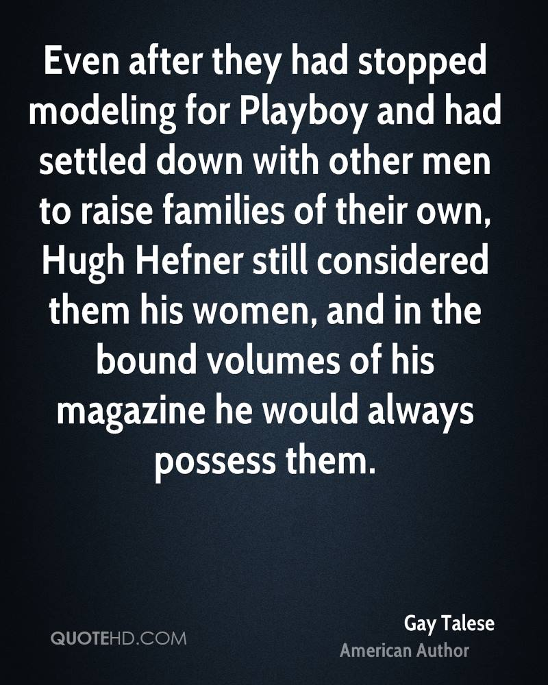 Even after they had stopped modeling for Playboy and had settled down with other men to raise families of their own, Hugh Hefner still considered them his women, and in the bound volumes of his magazine he would always possess them.