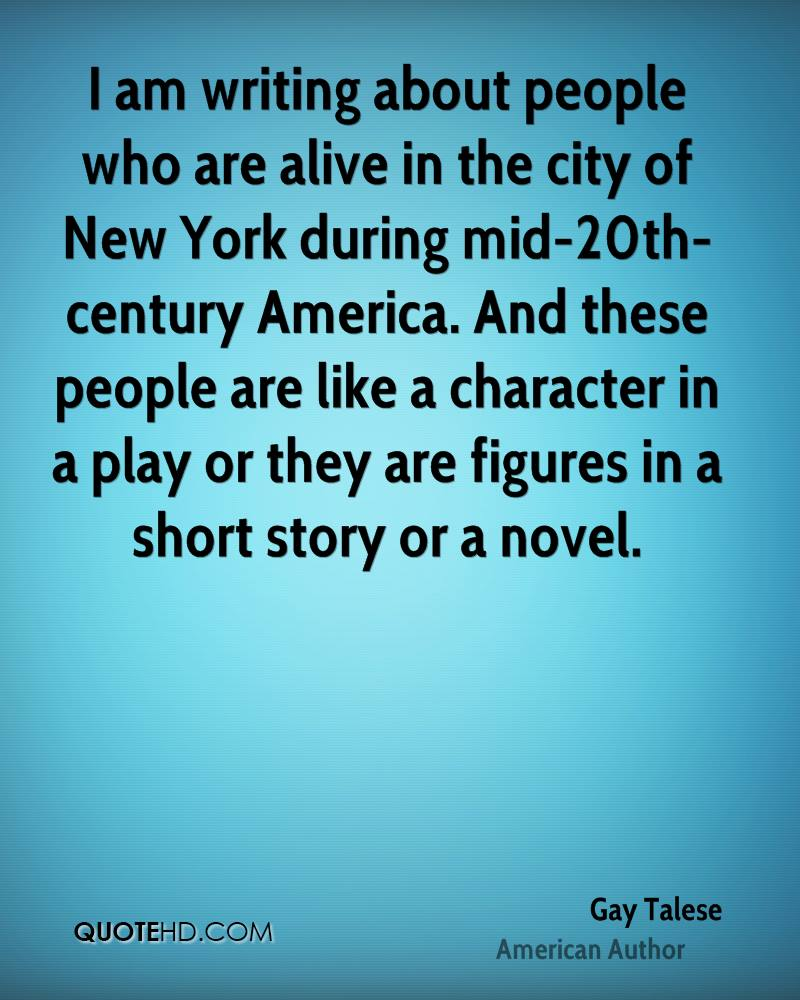 I am writing about people who are alive in the city of New York during mid-20th-century America. And these people are like a character in a play or they are figures in a short story or a novel.