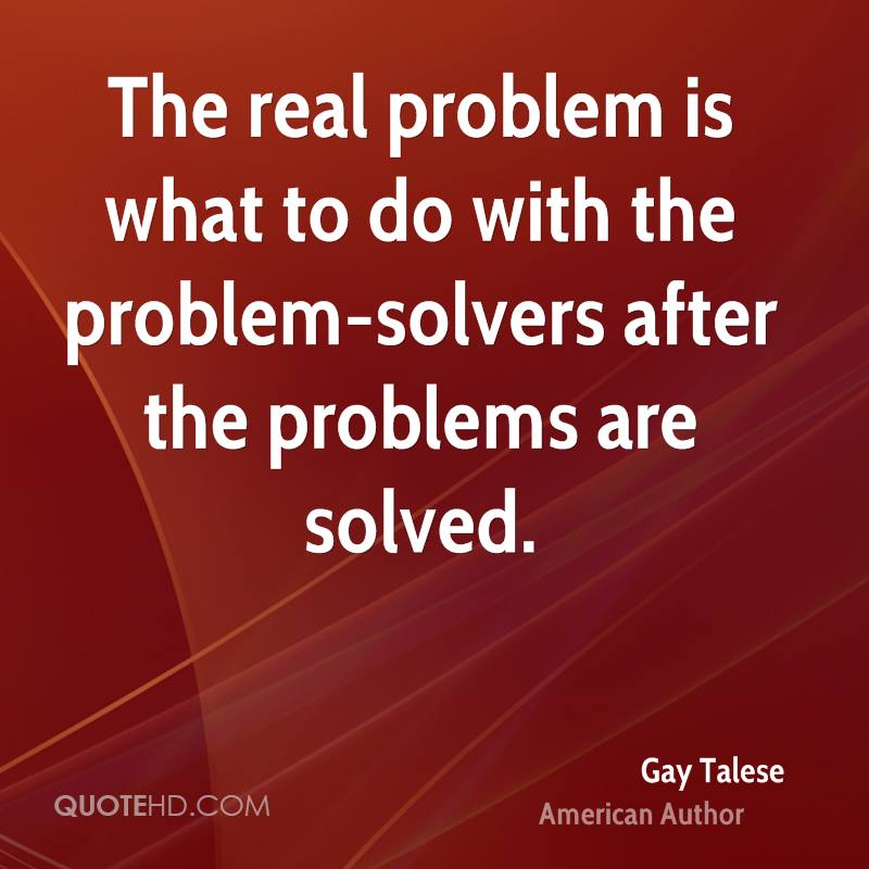 The real problem is what to do with the problem-solvers after the problems are solved.