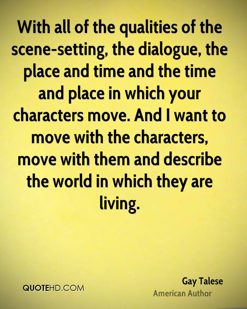 With all of the qualities of the scene-setting, the dialogue, the place and time and the time and place in which your characters move. And I want to move with the characters, move with them and describe the world in which they are living.