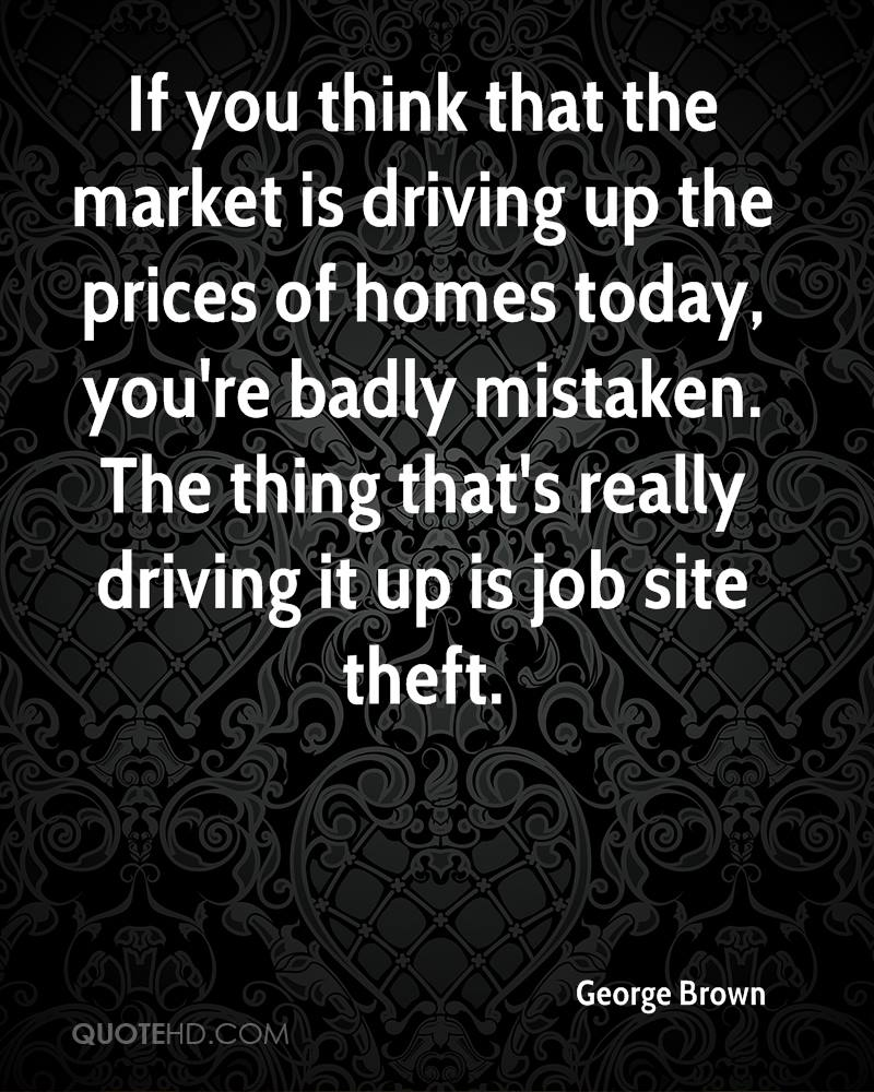 If you think that the market is driving up the prices of homes today, you're badly mistaken. The thing that's really driving it up is job site theft.
