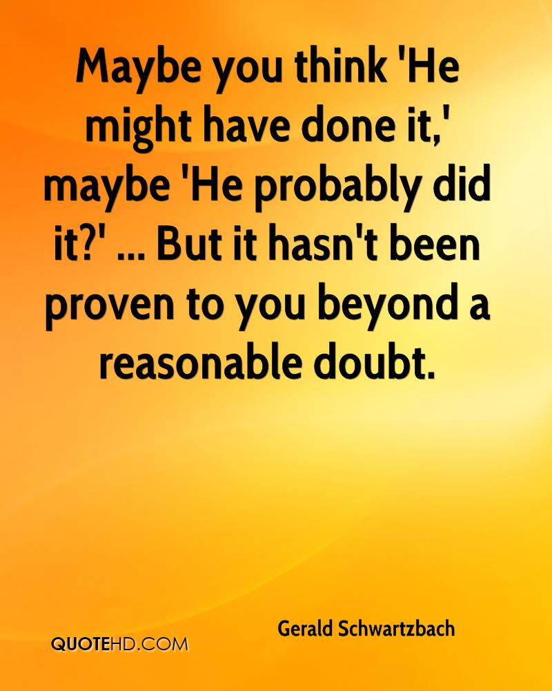 Maybe you think 'He might have done it,' maybe 'He probably did it?' ... But it hasn't been proven to you beyond a reasonable doubt.