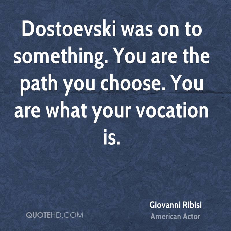 Dostoevski was on to something. You are the path you choose. You are what your vocation is.