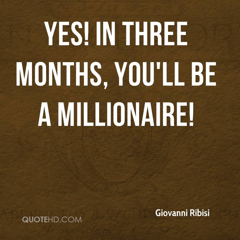 Yes! In three months, you'll be a millionaire!