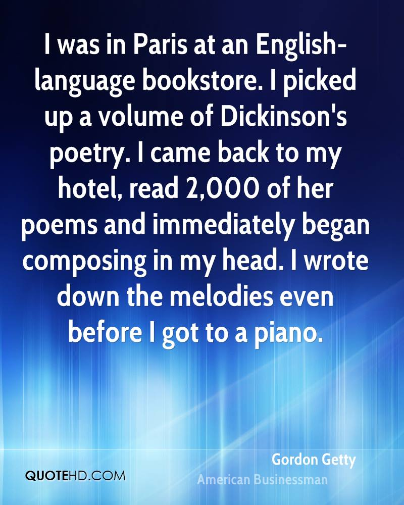 I was in Paris at an English-language bookstore. I picked up a volume of Dickinson's poetry. I came back to my hotel, read 2,000 of her poems and immediately began composing in my head. I wrote down the melodies even before I got to a piano.