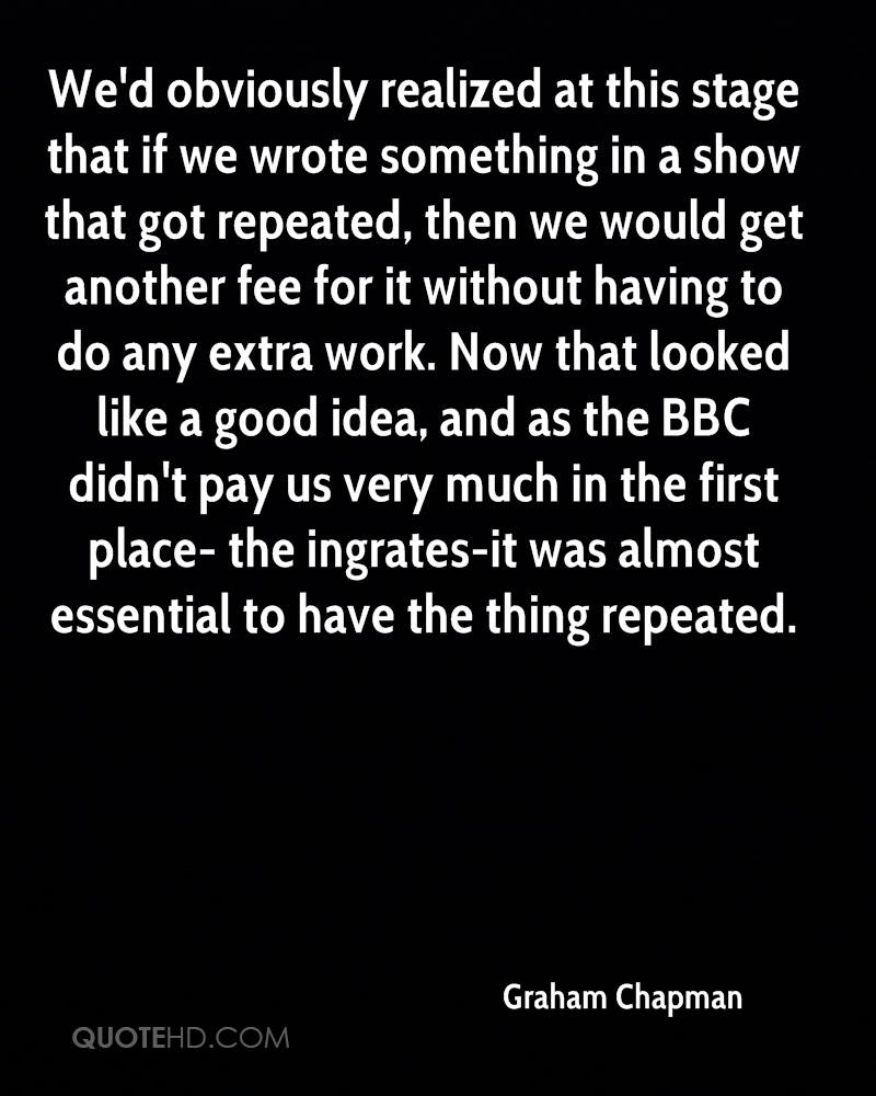 We'd obviously realized at this stage that if we wrote something in a show that got repeated, then we would get another fee for it without having to do any extra work. Now that looked like a good idea, and as the BBC didn't pay us very much in the first place- the ingrates-it was almost essential to have the thing repeated.
