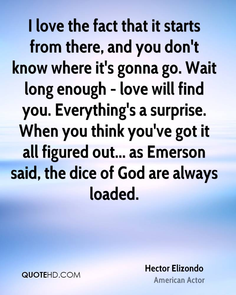 I love the fact that it starts from there, and you don't know where it's gonna go. Wait long enough - love will find you. Everything's a surprise. When you think you've got it all figured out... as Emerson said, the dice of God are always loaded.