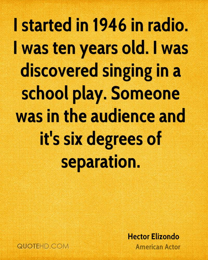 I started in 1946 in radio. I was ten years old. I was discovered singing in a school play. Someone was in the audience and it's six degrees of separation.