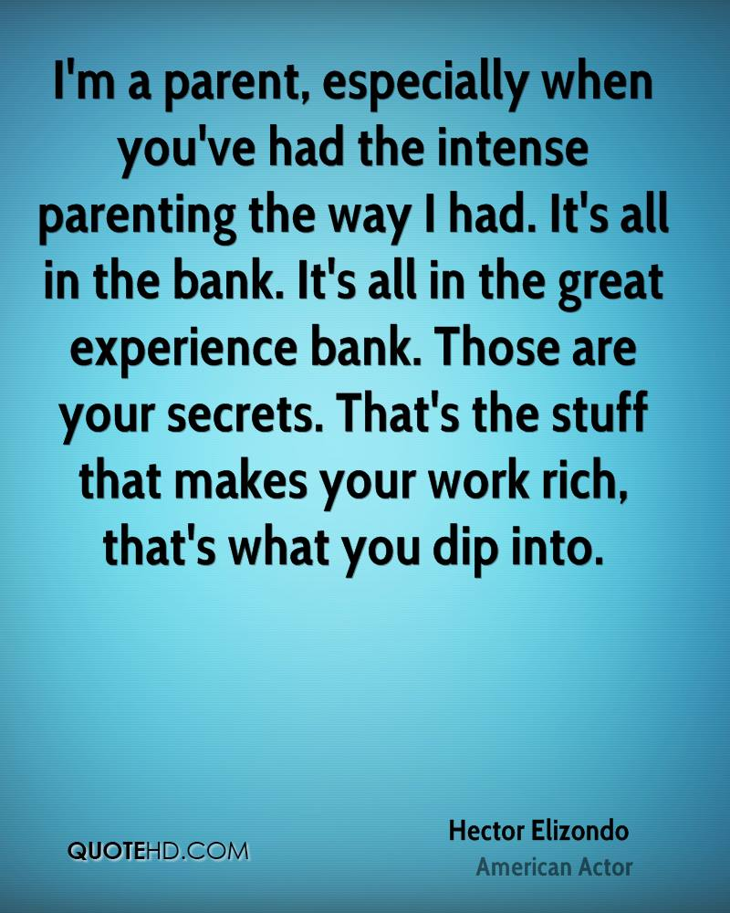 I'm a parent, especially when you've had the intense parenting the way I had. It's all in the bank. It's all in the great experience bank. Those are your secrets. That's the stuff that makes your work rich, that's what you dip into.