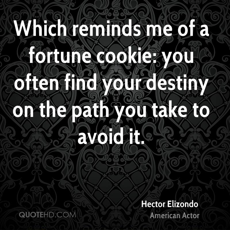 Which reminds me of a fortune cookie: you often find your destiny on the path you take to avoid it.