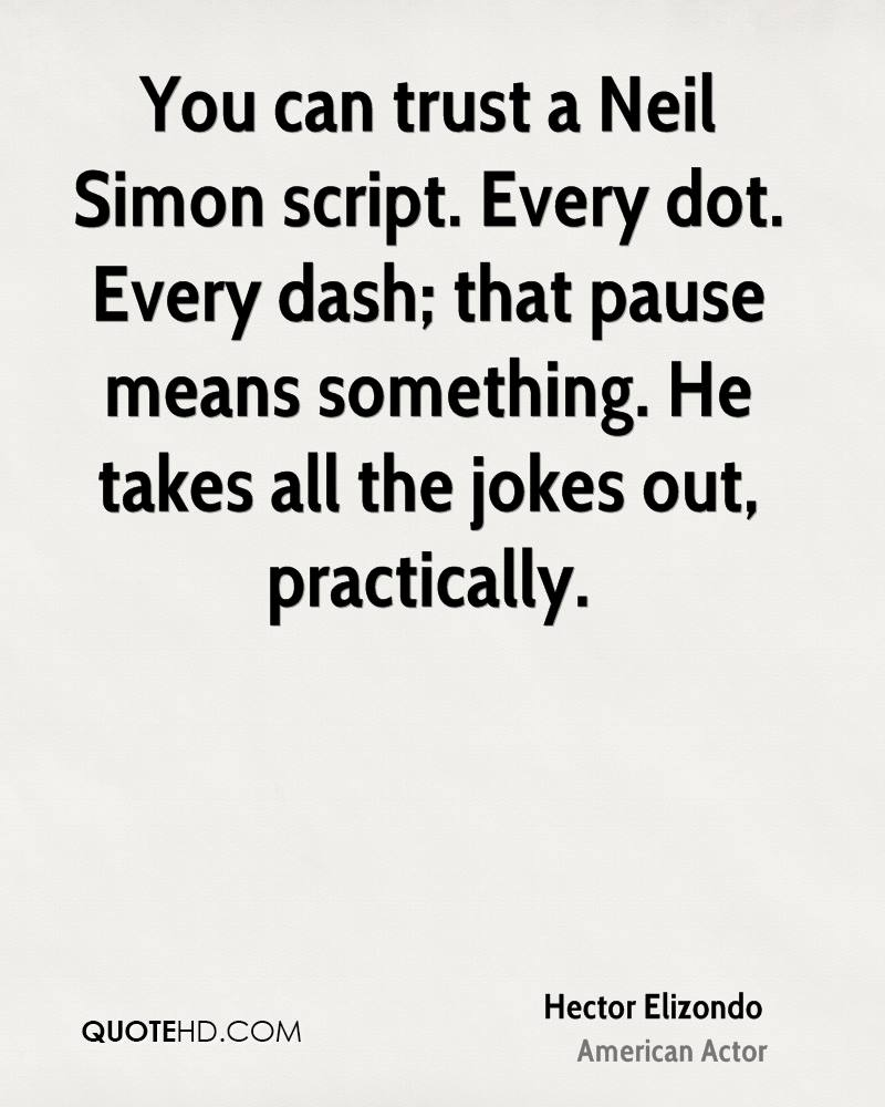 You can trust a Neil Simon script. Every dot. Every dash; that pause means something. He takes all the jokes out, practically.