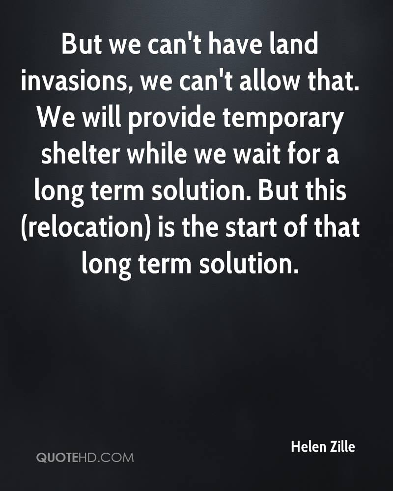 But we can't have land invasions, we can't allow that. We will provide temporary shelter while we wait for a long term solution. But this (relocation) is the start of that long term solution.
