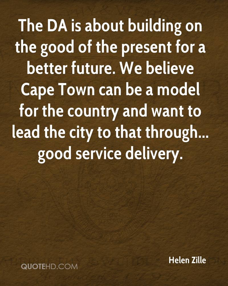The DA is about building on the good of the present for a better future. We believe Cape Town can be a model for the country and want to lead the city to that through... good service delivery.