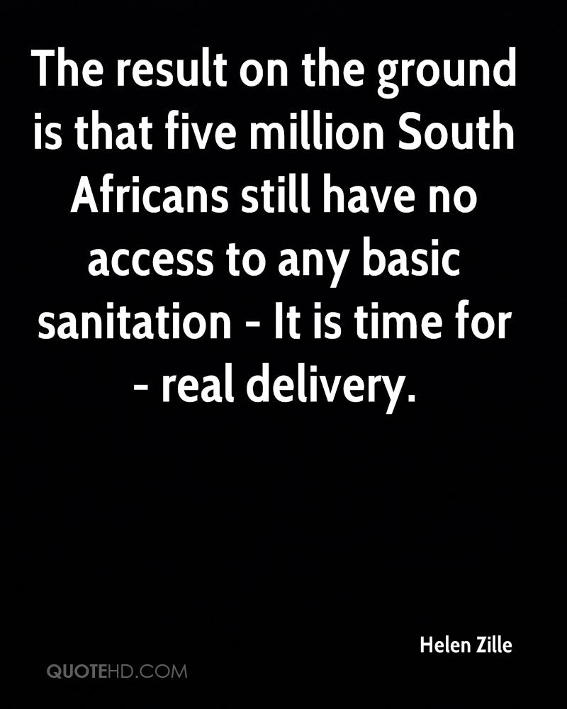 The result on the ground is that five million South Africans still have no access to any basic sanitation - It is time for - real delivery.