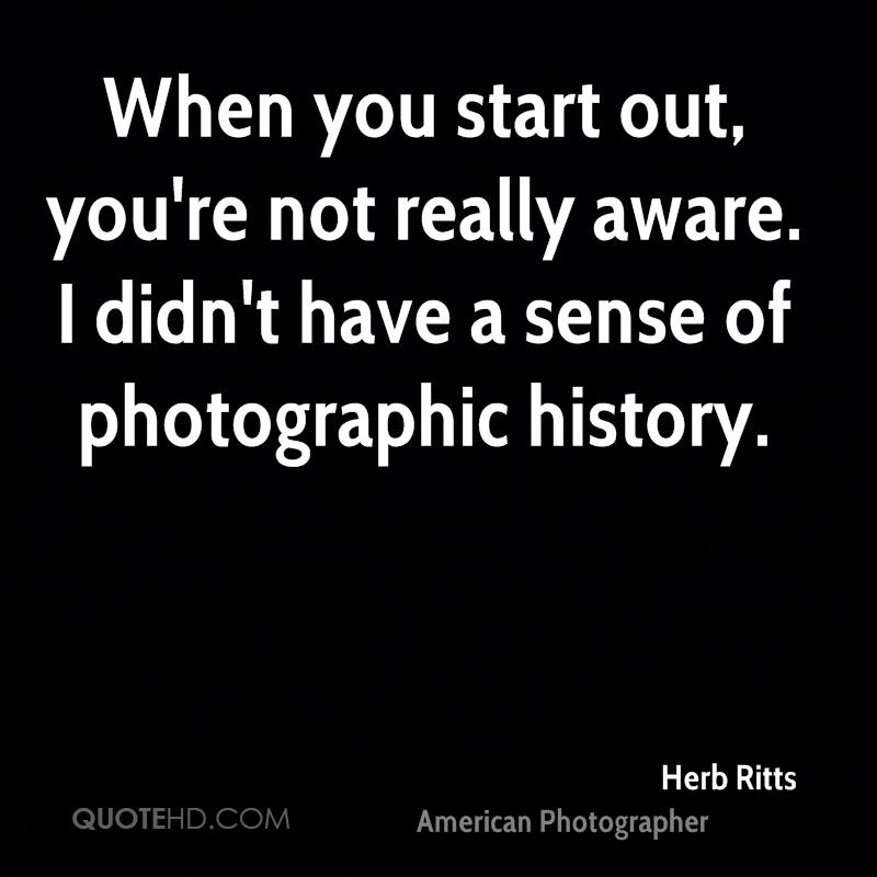 When you start out, you're not really aware. I didn't have a sense of photographic history.