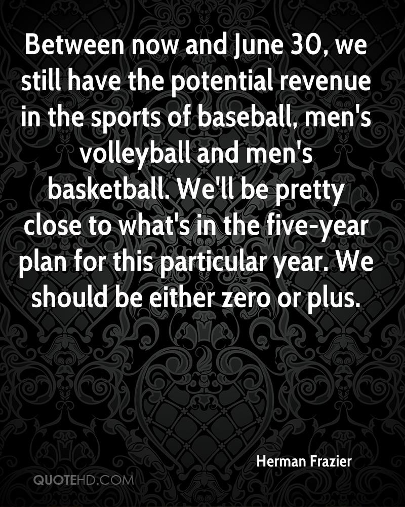 Between now and June 30, we still have the potential revenue in the sports of baseball, men's volleyball and men's basketball. We'll be pretty close to what's in the five-year plan for this particular year. We should be either zero or plus.
