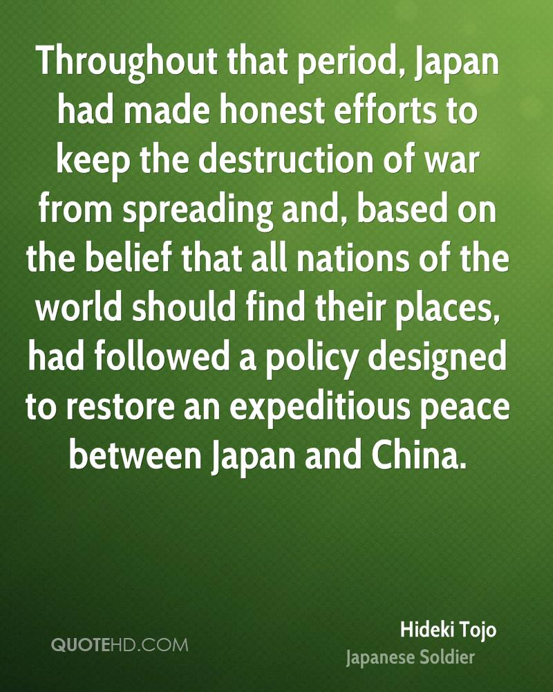 Throughout that period, Japan had made honest efforts to keep the destruction of war from spreading and, based on the belief that all nations of the world should find their places, had followed a policy designed to restore an expeditious peace between Japan and China.