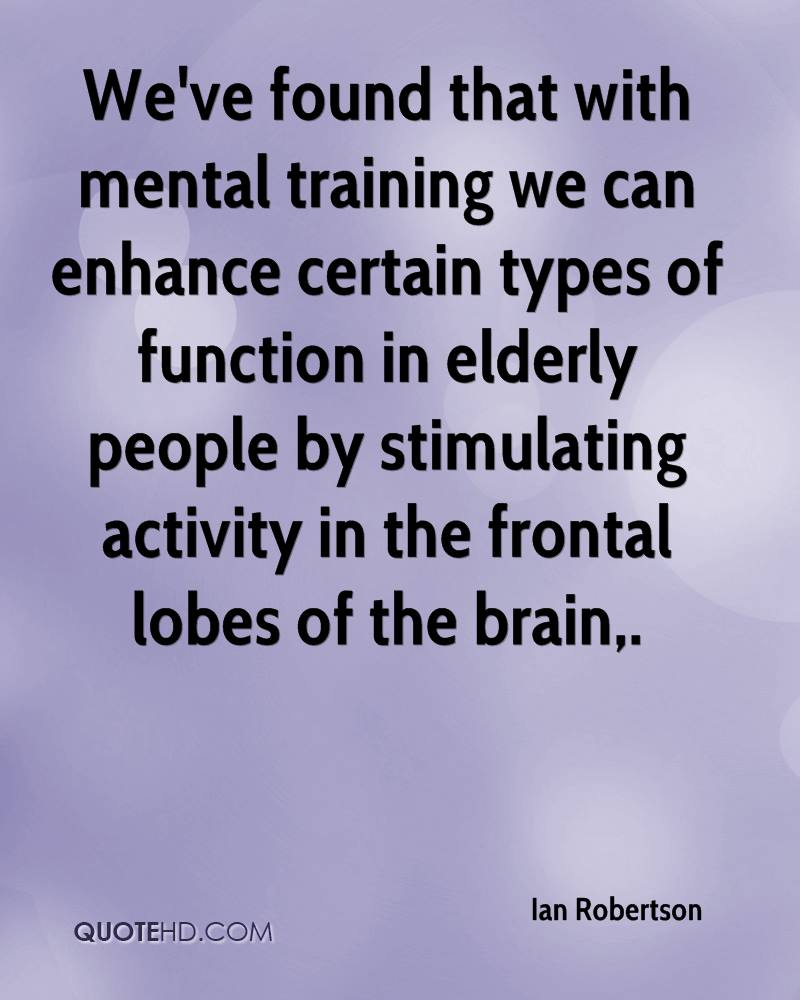 We've found that with mental training we can enhance certain types of function in elderly people by stimulating activity in the frontal lobes of the brain.