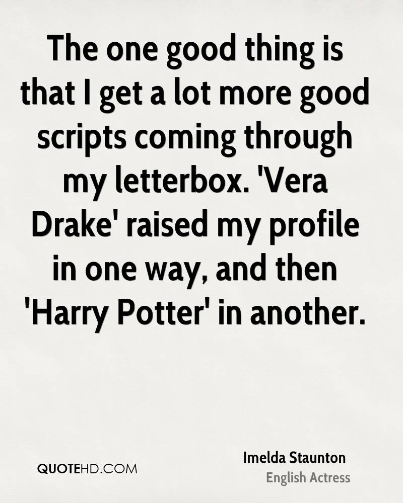 The one good thing is that I get a lot more good scripts coming through my letterbox. 'Vera Drake' raised my profile in one way, and then 'Harry Potter' in another.