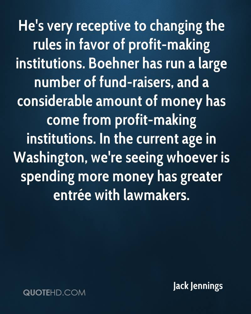 He's very receptive to changing the rules in favor of profit-making institutions. Boehner has run a large number of fund-raisers, and a considerable amount of money has come from profit-making institutions. In the current age in Washington, we're seeing whoever is spending more money has greater entrée with lawmakers.