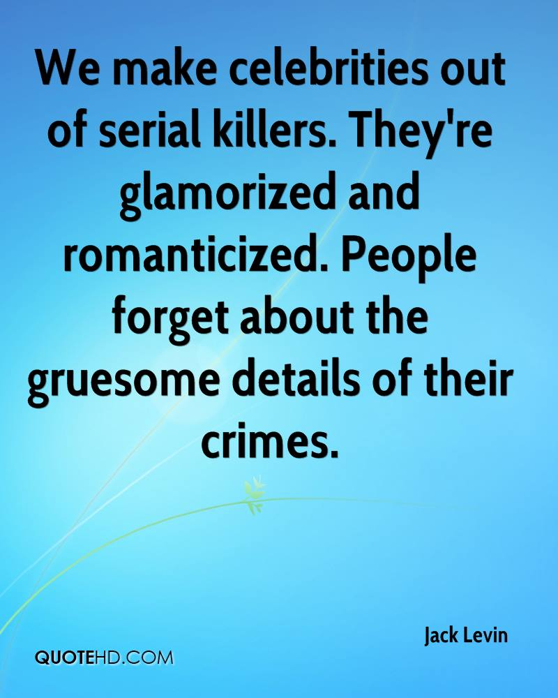 We make celebrities out of serial killers. They're glamorized and romanticized. People forget about the gruesome details of their crimes.