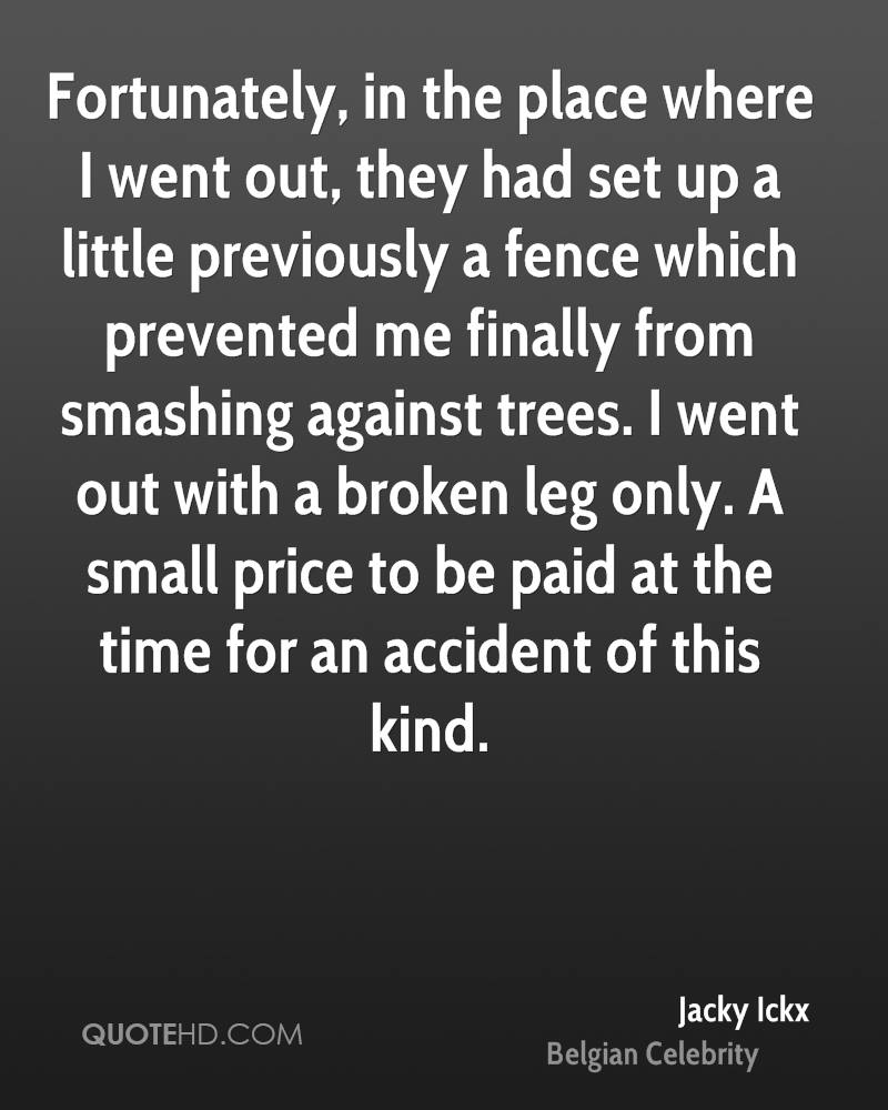 Fortunately, in the place where I went out, they had set up a little previously a fence which prevented me finally from smashing against trees. I went out with a broken leg only. A small price to be paid at the time for an accident of this kind.