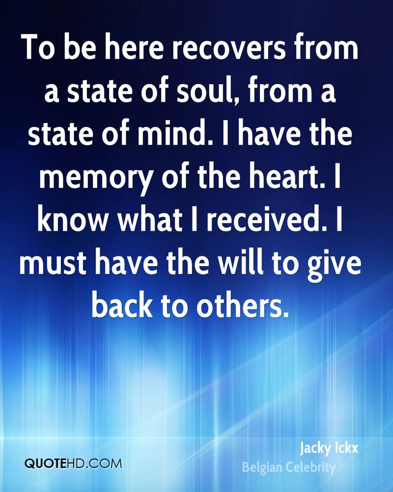 To be here recovers from a state of soul, from a state of mind. I have the memory of the heart. I know what I received. I must have the will to give back to others.