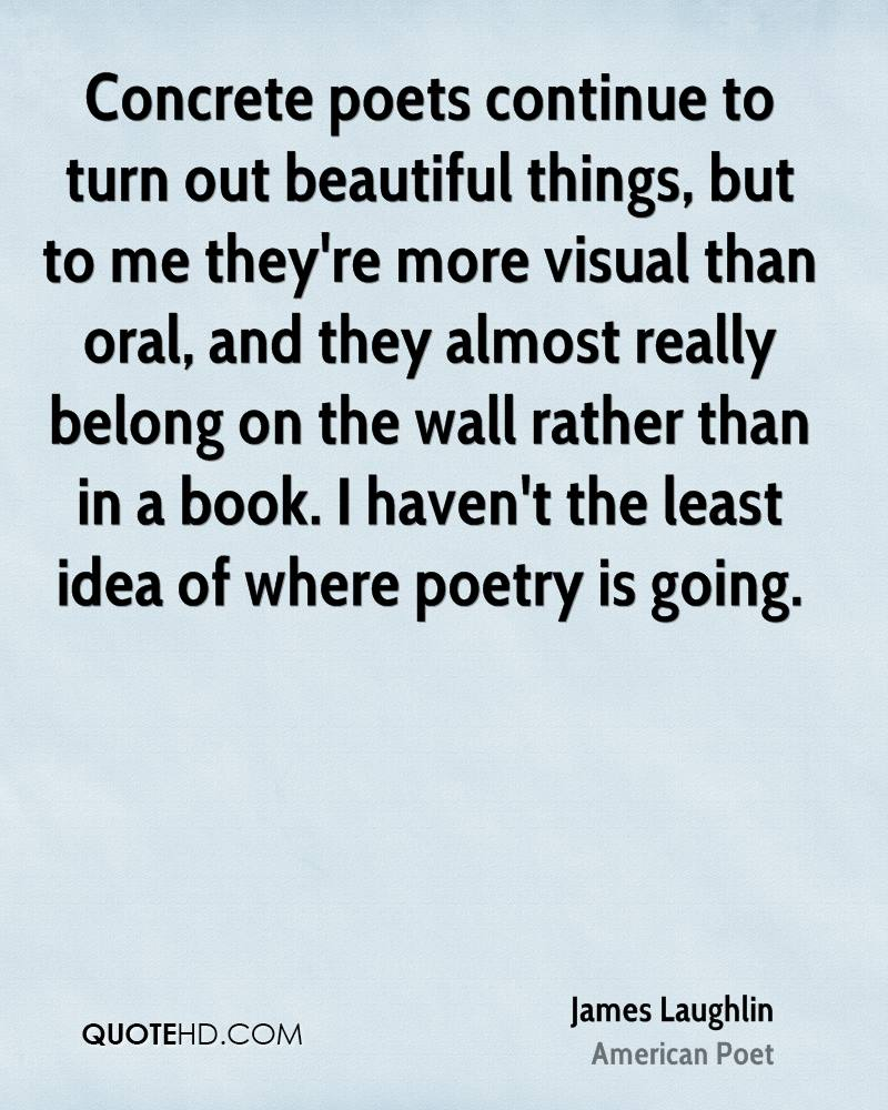 Concrete poets continue to turn out beautiful things, but to me they're more visual than oral, and they almost really belong on the wall rather than in a book. I haven't the least idea of where poetry is going.