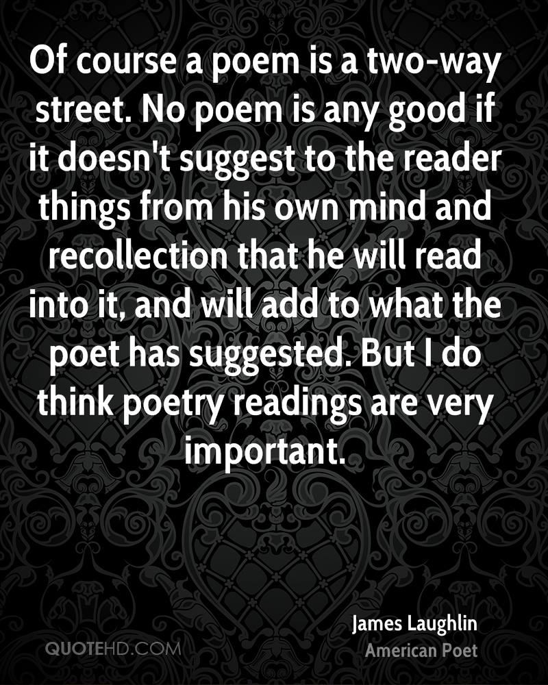 Of course a poem is a two-way street. No poem is any good if it doesn't suggest to the reader things from his own mind and recollection that he will read into it, and will add to what the poet has suggested. But I do think poetry readings are very important.