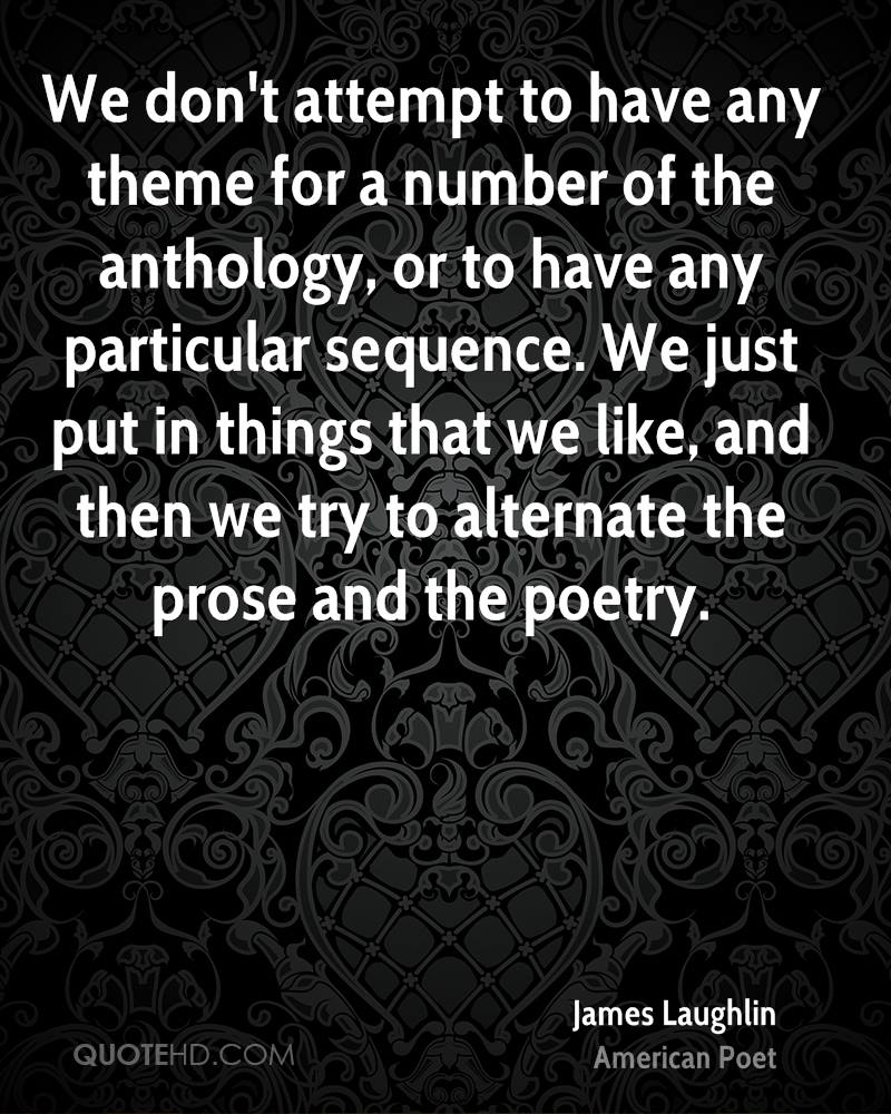 We don't attempt to have any theme for a number of the anthology, or to have any particular sequence. We just put in things that we like, and then we try to alternate the prose and the poetry.