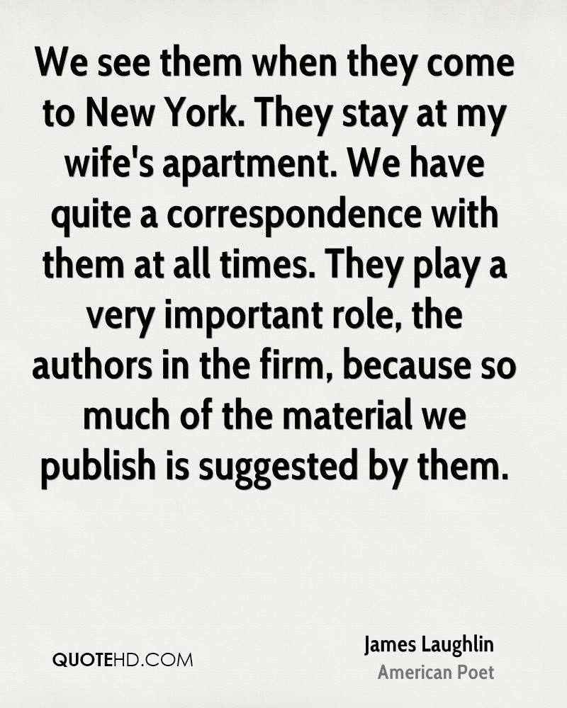 We see them when they come to New York. They stay at my wife's apartment. We have quite a correspondence with them at all times. They play a very important role, the authors in the firm, because so much of the material we publish is suggested by them.