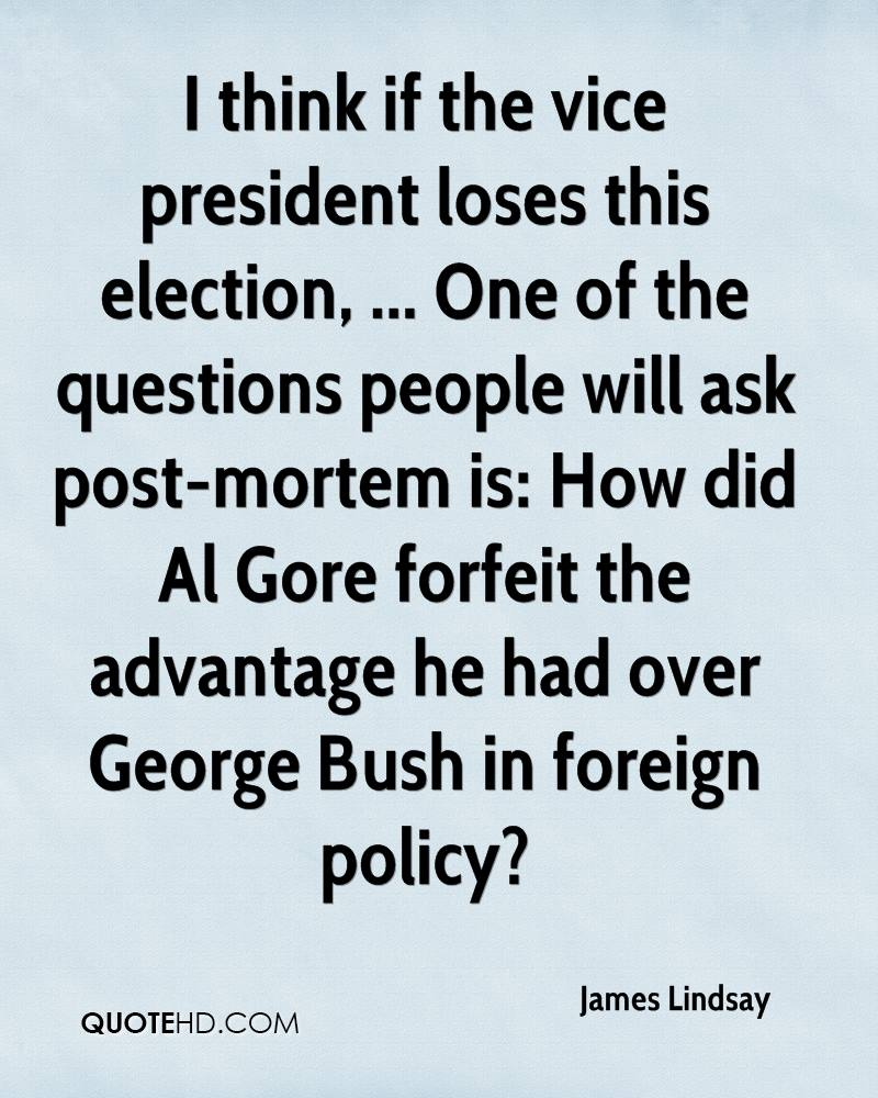 I think if the vice president loses this election, ... One of the questions people will ask post-mortem is: How did Al Gore forfeit the advantage he had over George Bush in foreign policy?