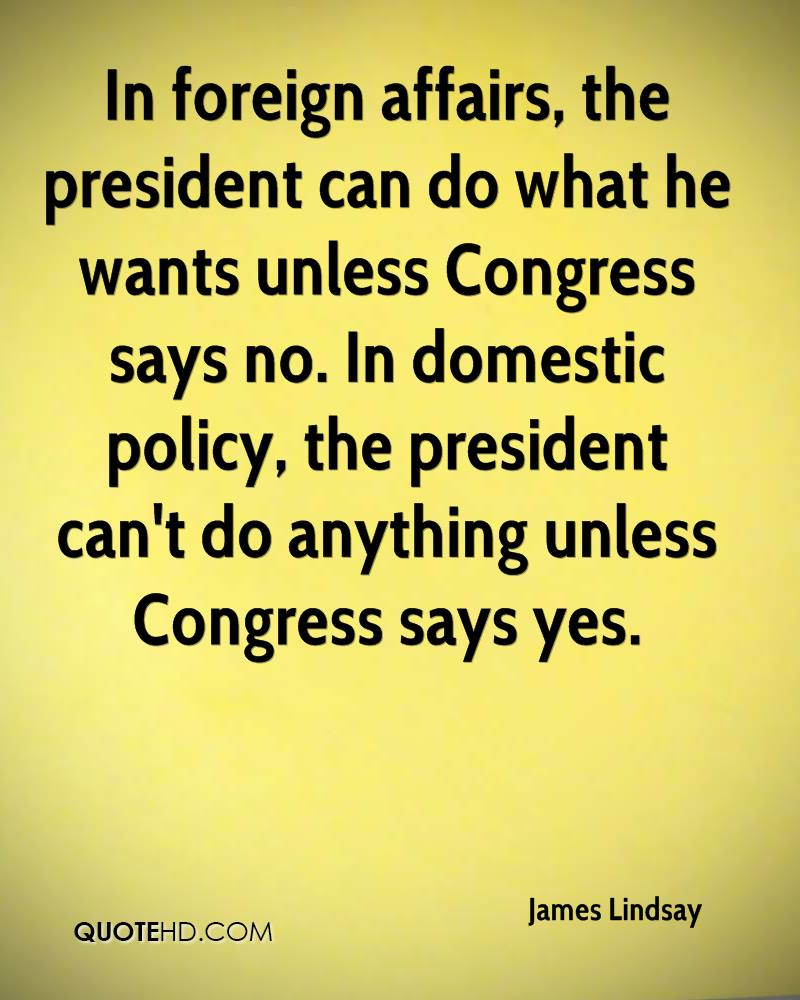 In foreign affairs, the president can do what he wants unless Congress says no. In domestic policy, the president can't do anything unless Congress says yes.