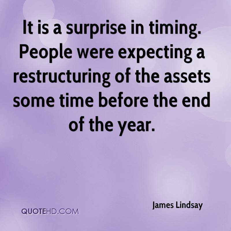 It is a surprise in timing. People were expecting a restructuring of the assets some time before the end of the year.