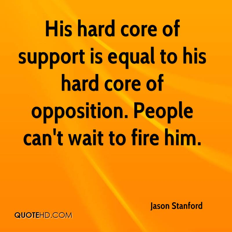His hard core of support is equal to his hard core of opposition. People can't wait to fire him.