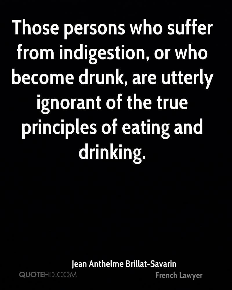 Those persons who suffer from indigestion, or who become drunk, are utterly ignorant of the true principles of eating and drinking.