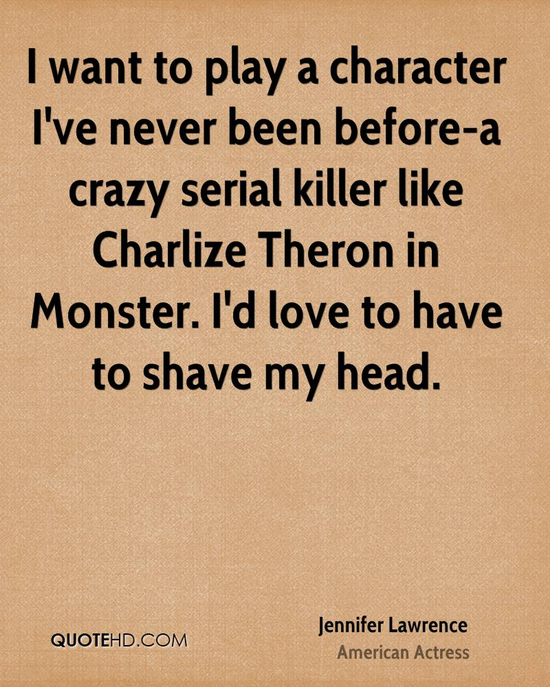 I want to play a character I've never been before-a crazy serial killer like Charlize Theron in Monster. I'd love to have to shave my head.