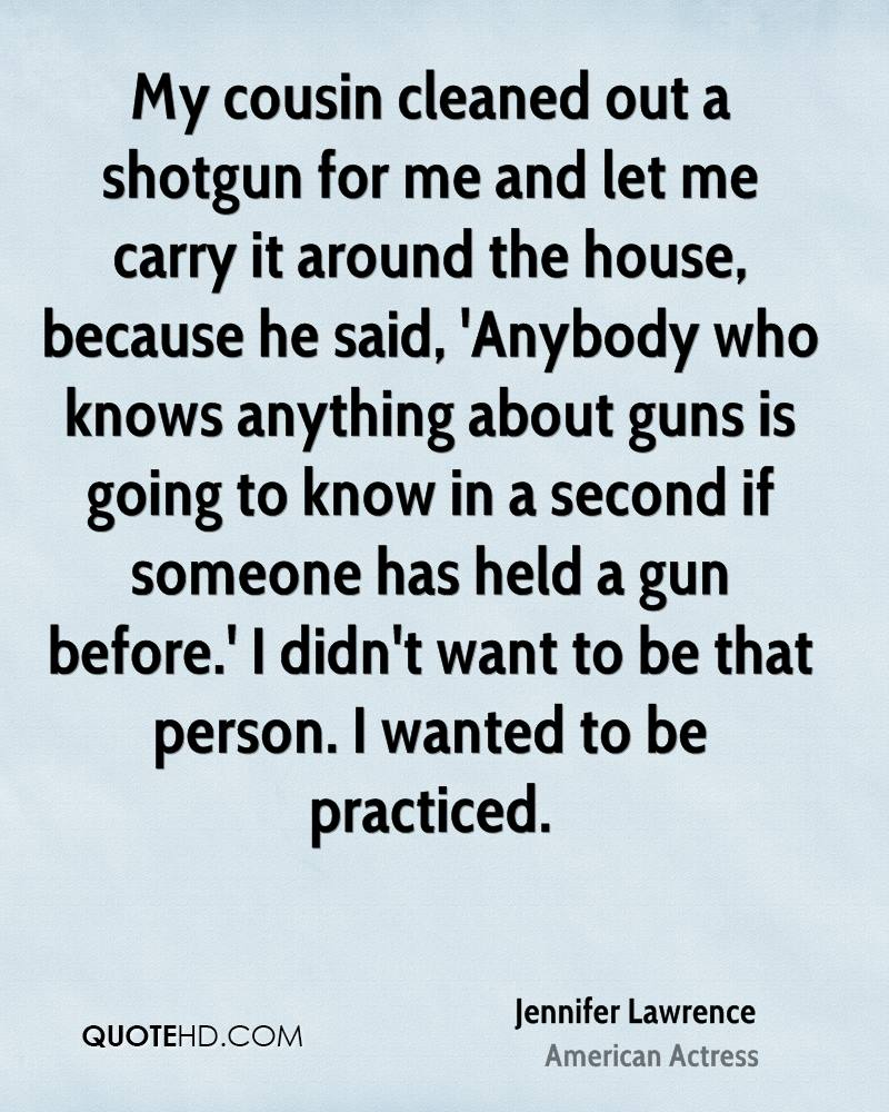 My cousin cleaned out a shotgun for me and let me carry it around the house, because he said, 'Anybody who knows anything about guns is going to know in a second if someone has held a gun before.' I didn't want to be that person. I wanted to be practiced.