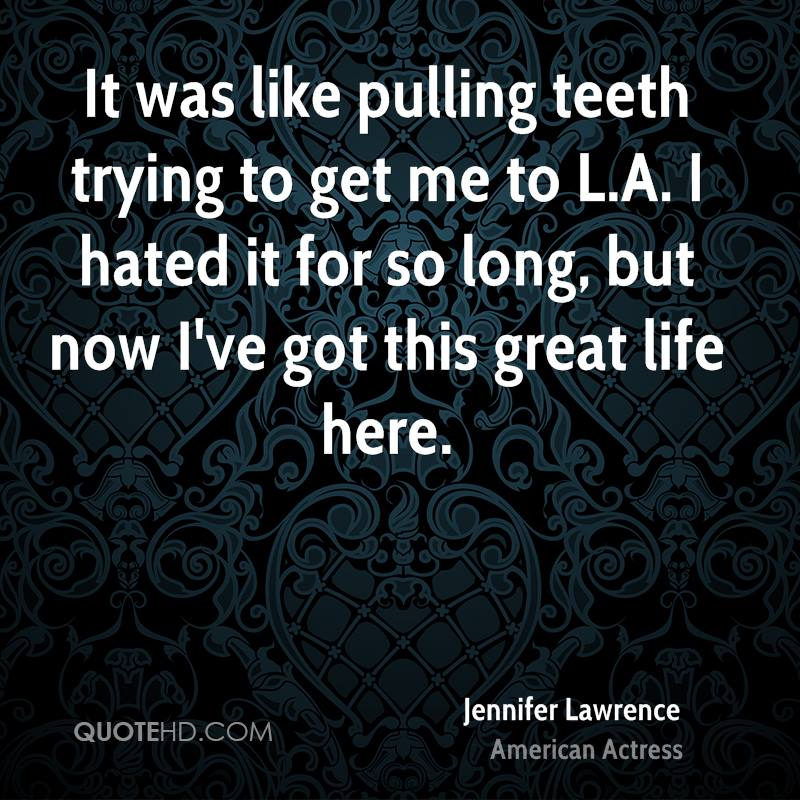 It was like pulling teeth trying to get me to L.A. I hated it for so long, but now I've got this great life here.