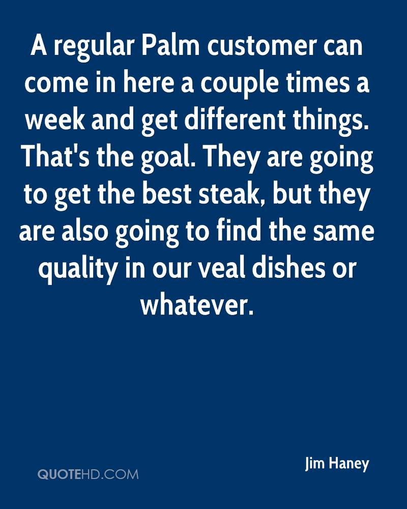 A regular Palm customer can come in here a couple times a week and get different things. That's the goal. They are going to get the best steak, but they are also going to find the same quality in our veal dishes or whatever.