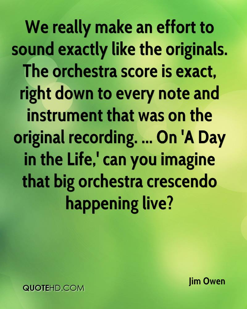 We really make an effort to sound exactly like the originals. The orchestra score is exact, right down to every note and instrument that was on the original recording. ... On 'A Day in the Life,' can you imagine that big orchestra crescendo happening live?