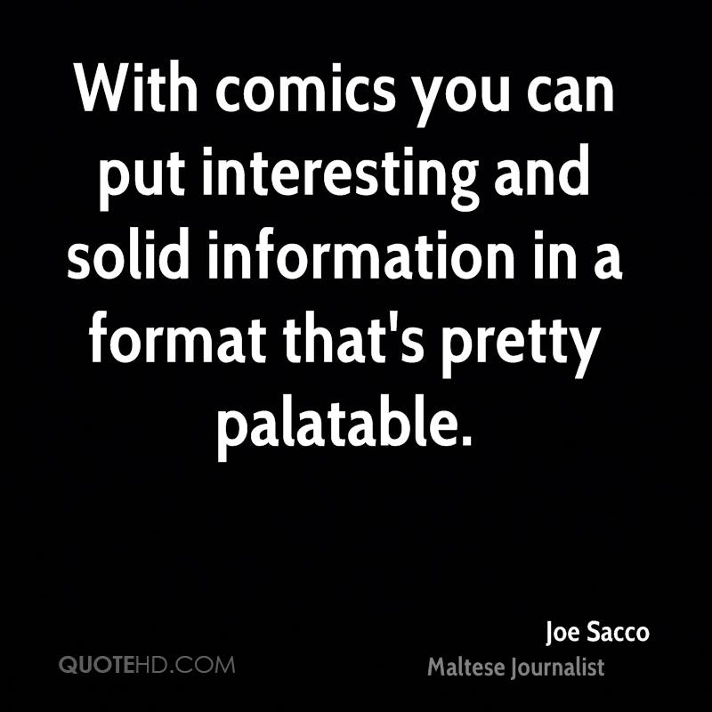 With comics you can put interesting and solid information in a format that's pretty palatable.